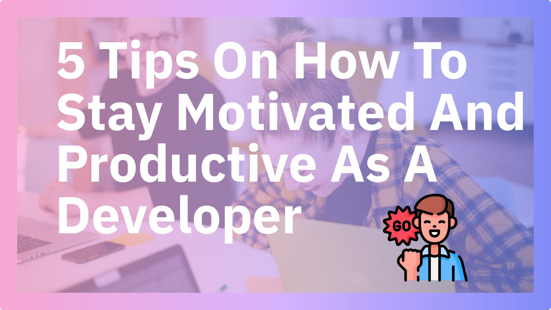 5 Tips On How To Stay Motivated And Productive As A Developer