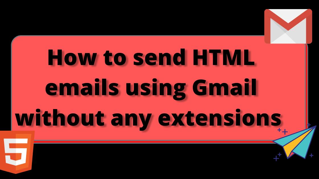 How to send HTML emails using Gmail without any extensions 🤔