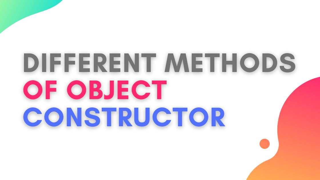 What are different method of object constructor?