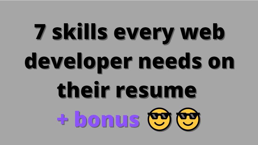 7 skills every web developer needs on their resume + bonus 😎😎