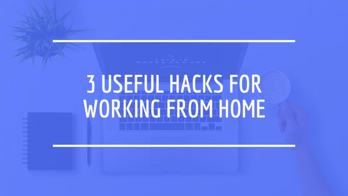 3 Useful Hacks for Working from Home