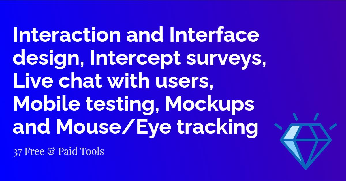Interaction and Interface design, Intercept surveys, Live chat with users, Mobile testing, Mockups and Mouse/Eye tracking tools |UX