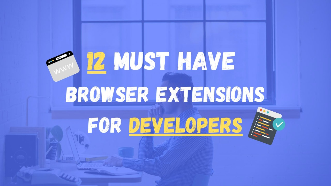 12 Must Have Browser Extensions for Developers