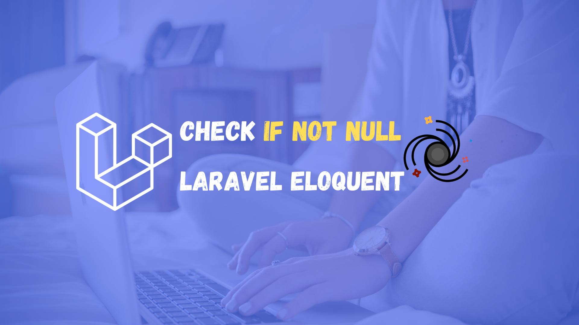 "How to check ""if not null"" with Laravel Eloquent?"