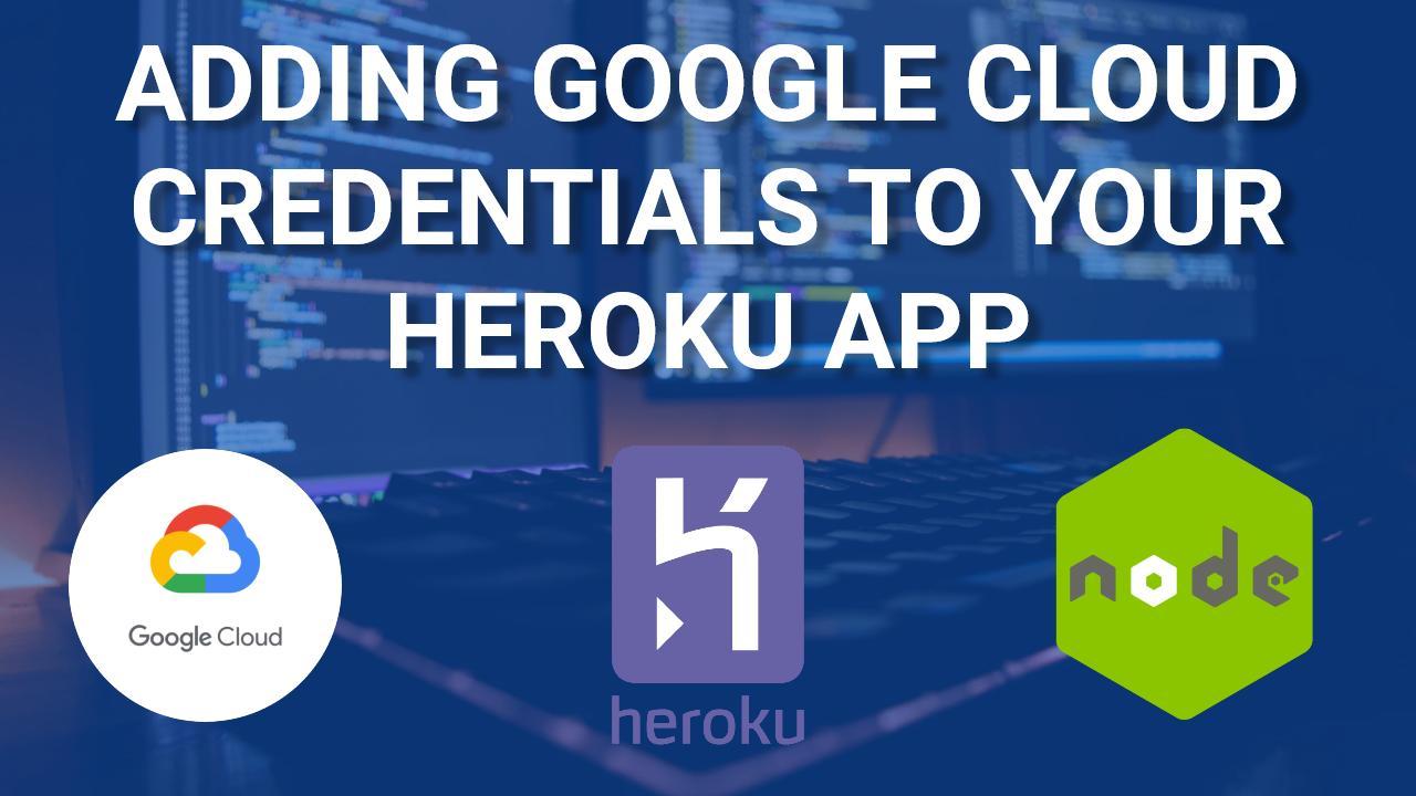 Adding Google Cloud Credentials to Heroku