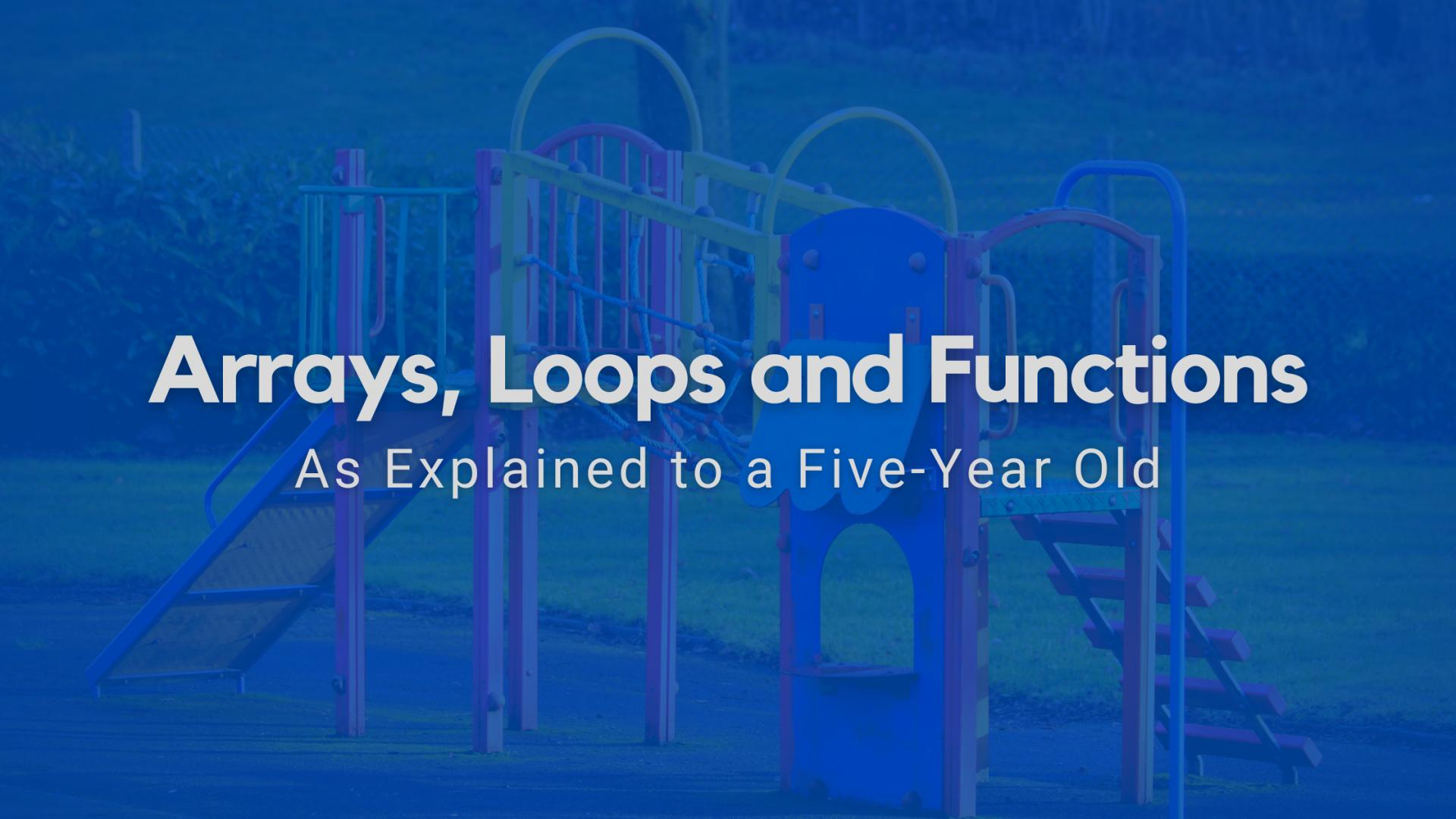 Arrays, Loops and Functions as Explained to a Five-Year Old