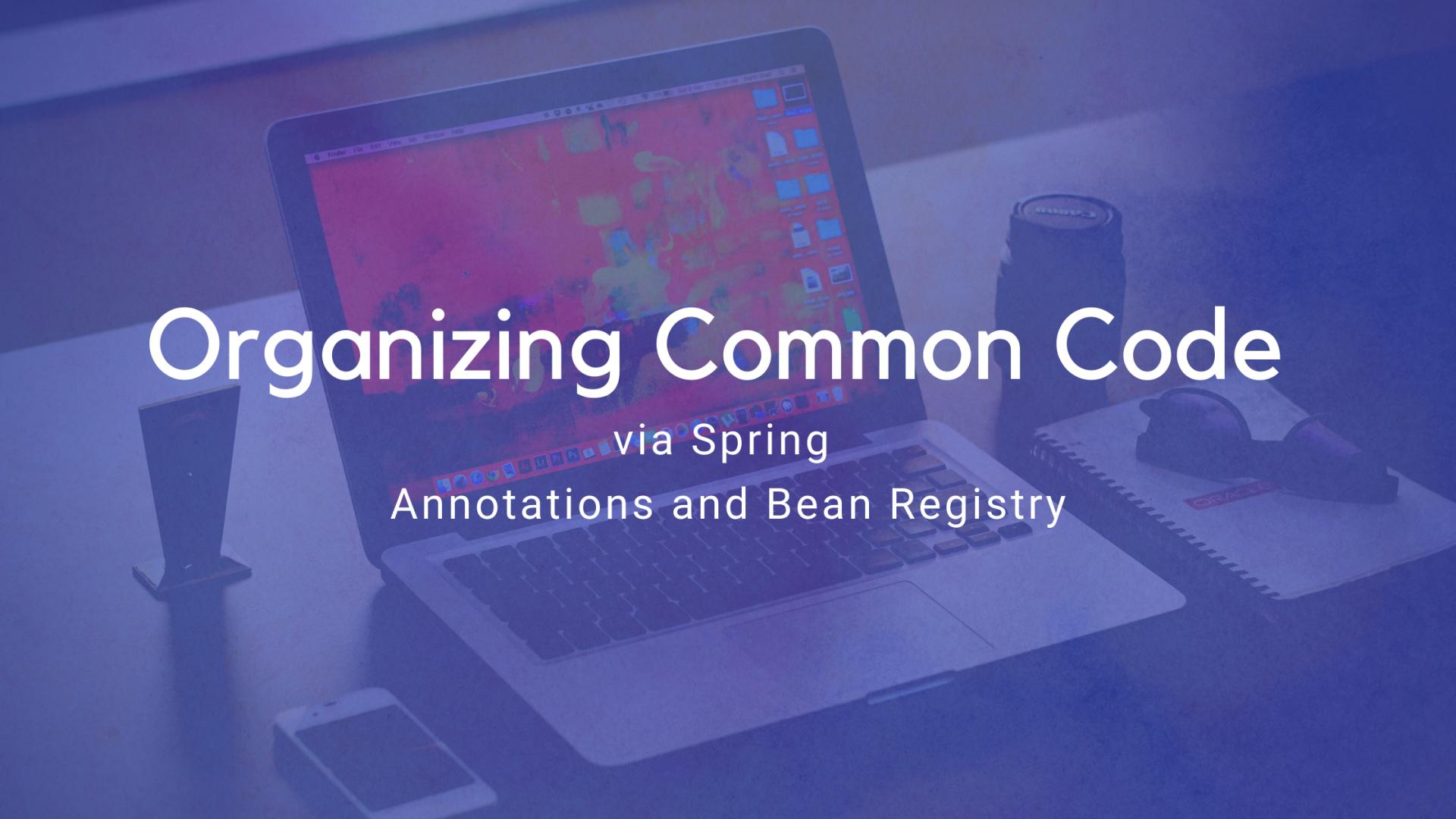 Organising Common Code via Spring Annotations and Bean Registry