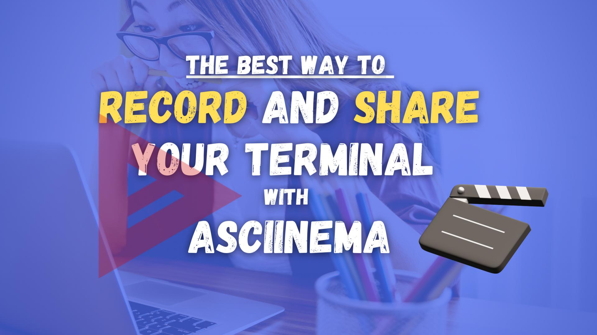 The best way of Recording and Sharing your Terminal with Asciinema