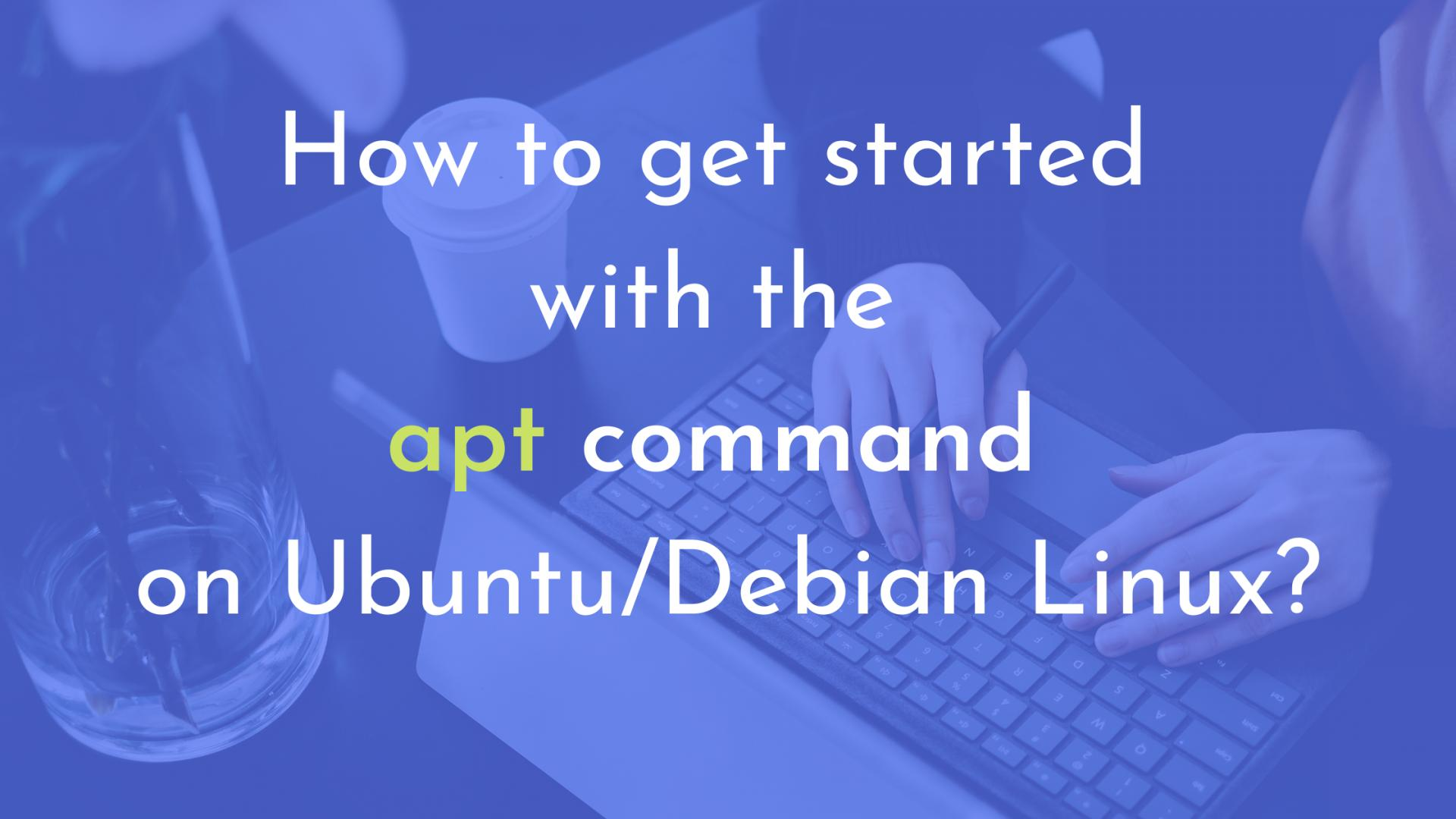 How to get started with the apt command on Ubuntu/Debian Linux?