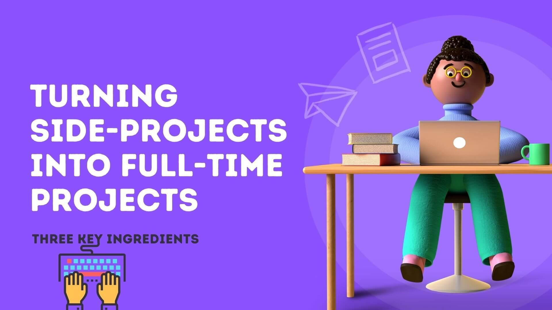 Turning Side-Projects into Full-Time Projects