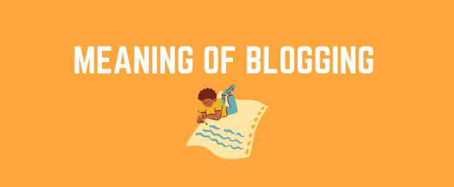Before you start blogging understand the meaning of blogging