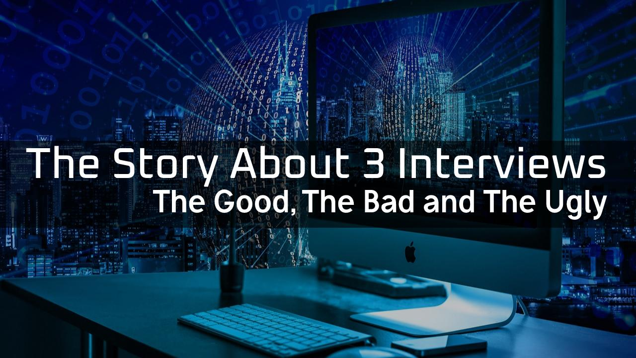 The Story about 3 Interviews: Good, Bad and Ugly