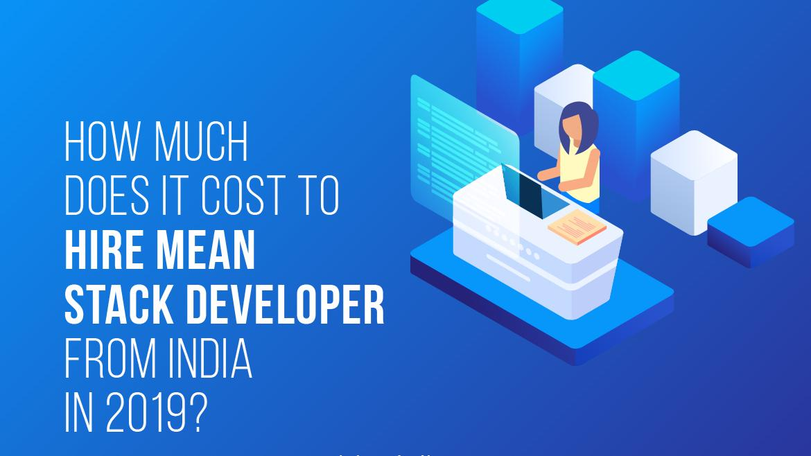 Cost to Hire MEAN Stack Developer from India in 2019