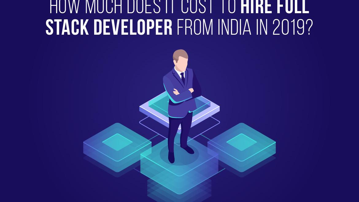 How Much Does It Cost to Hire Full Stack Developer from India in 2019?