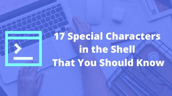 17 Special Characters in the Shell That You Should Know