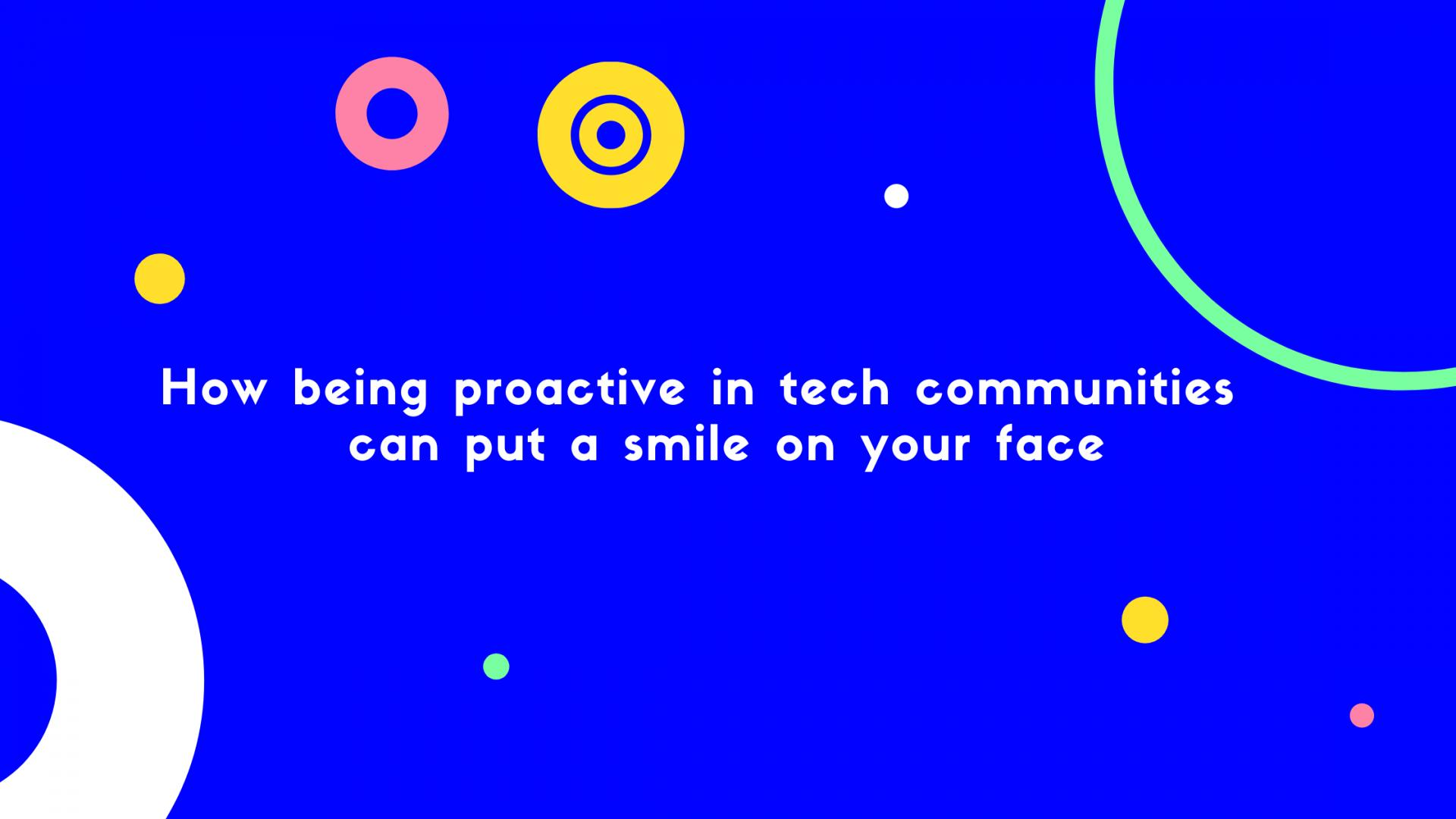 How being proactive in tech communities can bring a smile on your face