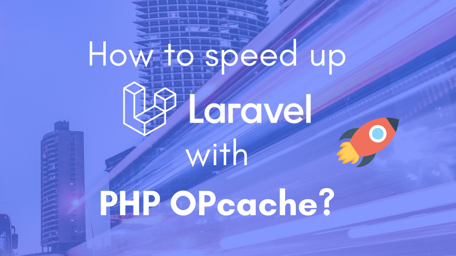 How to speed up your Laravel application with PHP OPcache?