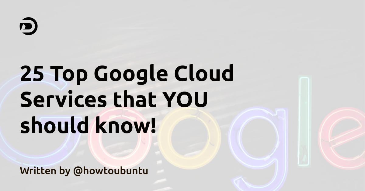25 Top Google Cloud Services that YOU should know!