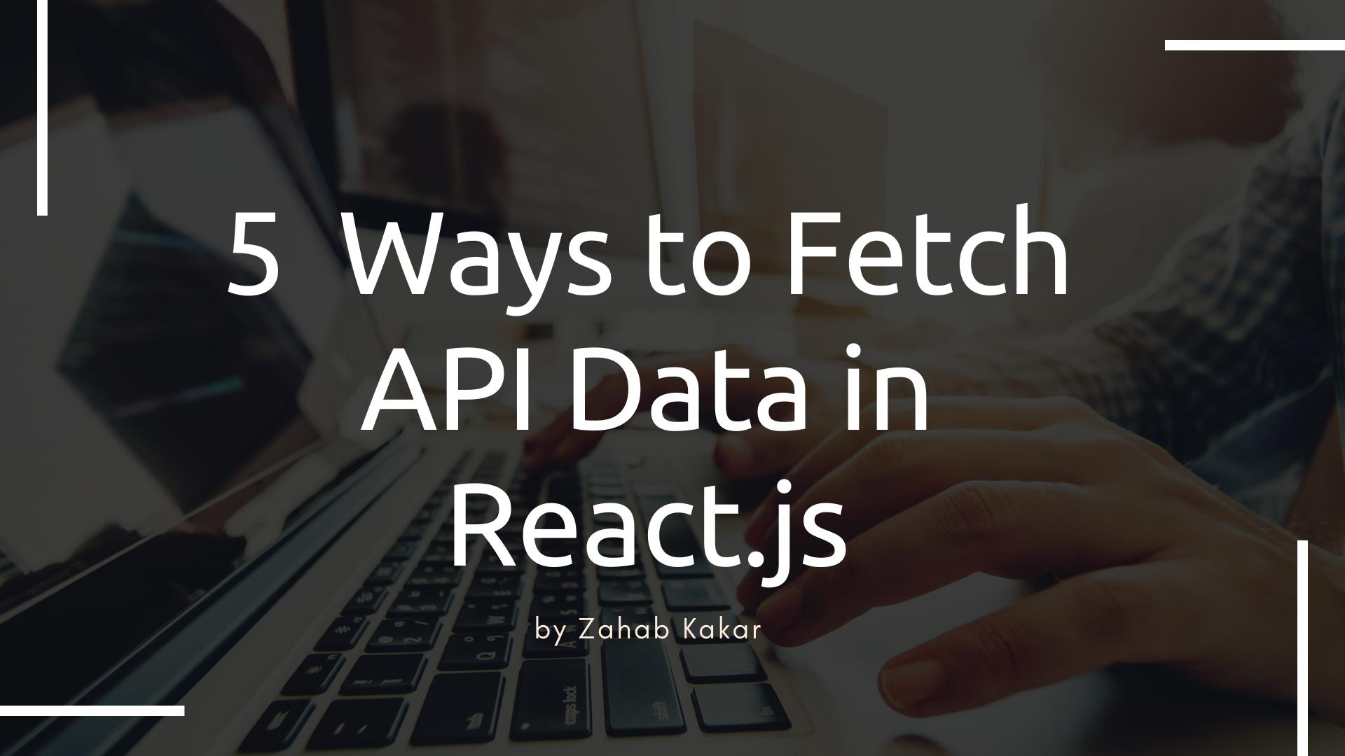 5  Ways to Fetch API Data in React.js
